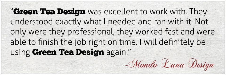 Green Tea Design was excellent to work with. They understood exactly what I needed and ran with it. Not only were they professional, they worked fast and was able to finish the job right on time. I will definitely be using Green Tea Design again - Mondo Luna Design